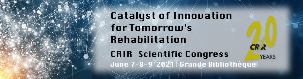 CRIR 20 Years - Catalyst of Innovation for Tomorrow's Rehanilitation - CRIR Scientific Congress June 7-8-9 2021 | BAnQ.
