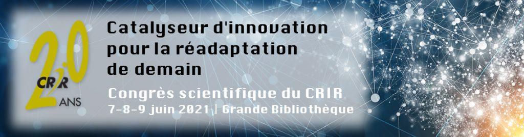 CRIR 20 ans - Catalyseur d'innovation pour la réadaptation de demain - Congrès scientifique du CRIR 7-8-9 juin 2021 | BAnQ.